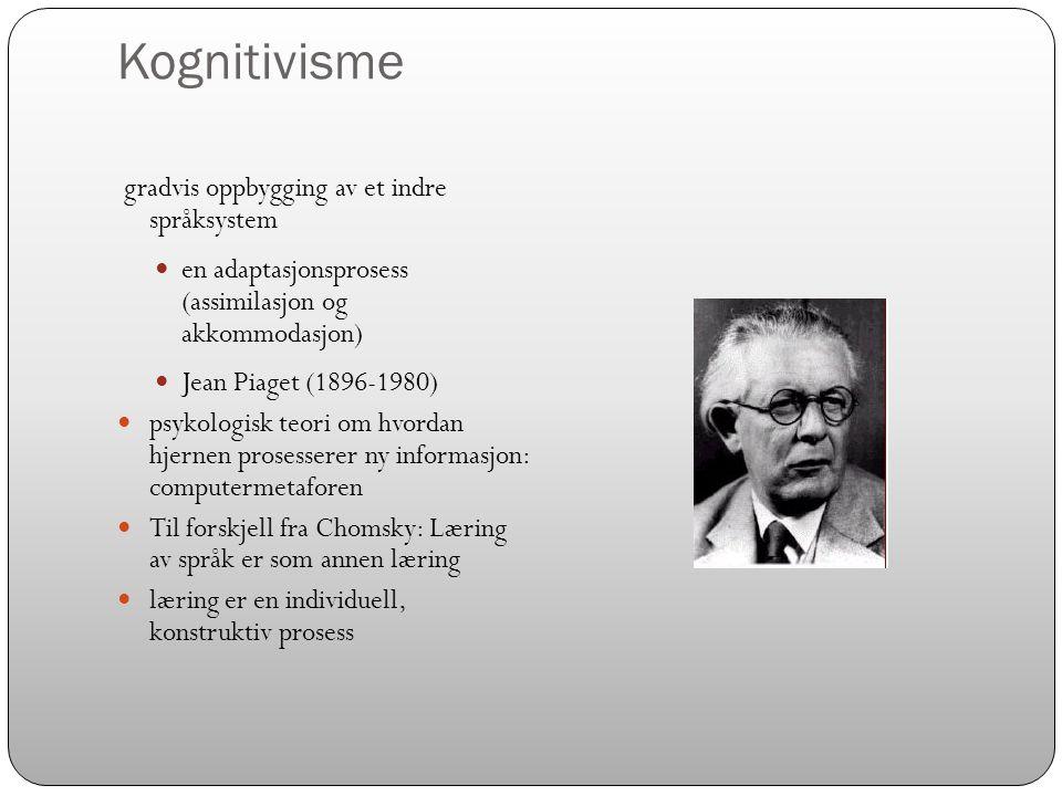 Kognitivisme gradvis oppbygging av et indre språksystem  en adaptasjonsprosess (assimilasjon og akkommodasjon)  Jean Piaget (1896-1980)  psykologis