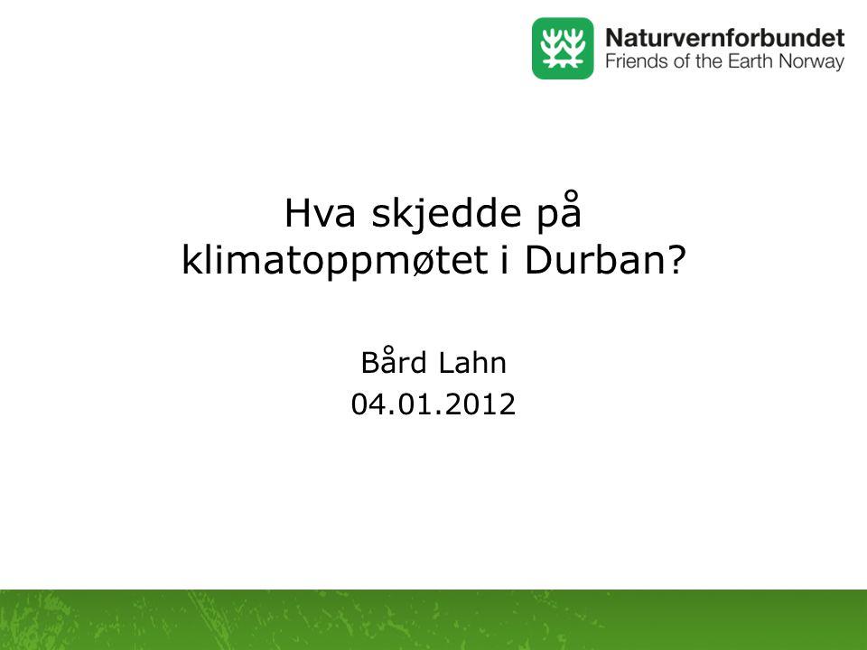 Hva skjedde på klimatoppmøtet i Durban? Bård Lahn 04.01.2012