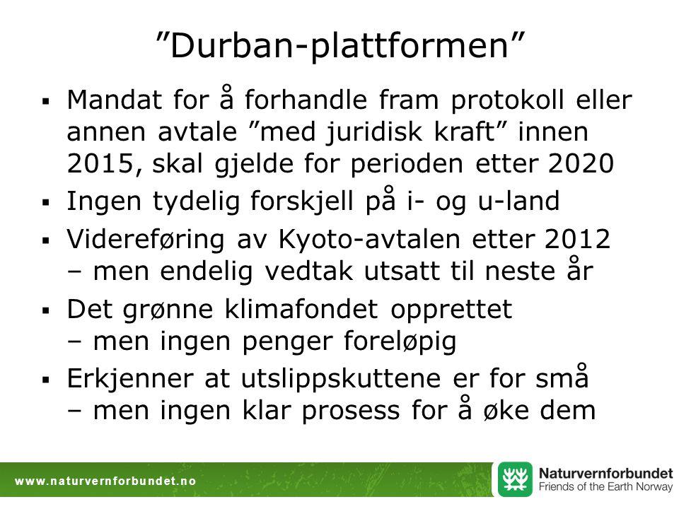www.naturvernforbundet.no Durban-plattformen  Mandat for å forhandle fram protokoll eller annen avtale med juridisk kraft innen 2015, skal gjelde for perioden etter 2020  Ingen tydelig forskjell på i- og u-land  Videreføring av Kyoto-avtalen etter 2012 – men endelig vedtak utsatt til neste år  Det grønne klimafondet opprettet – men ingen penger foreløpig  Erkjenner at utslippskuttene er for små – men ingen klar prosess for å øke dem