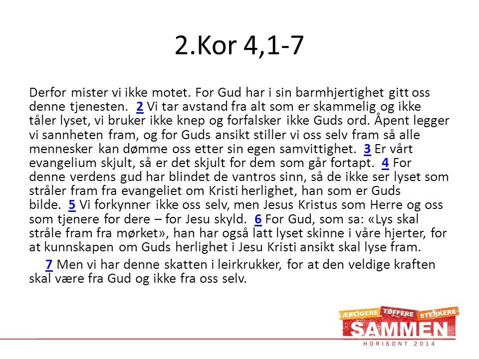 2.Kor 4,1-7 Derfor mister vi ikke motet. For Gud har i sin barmhjertighet gitt oss denne tjenesten. 2 Vi tar avstand fra alt som er skammelig og ikke