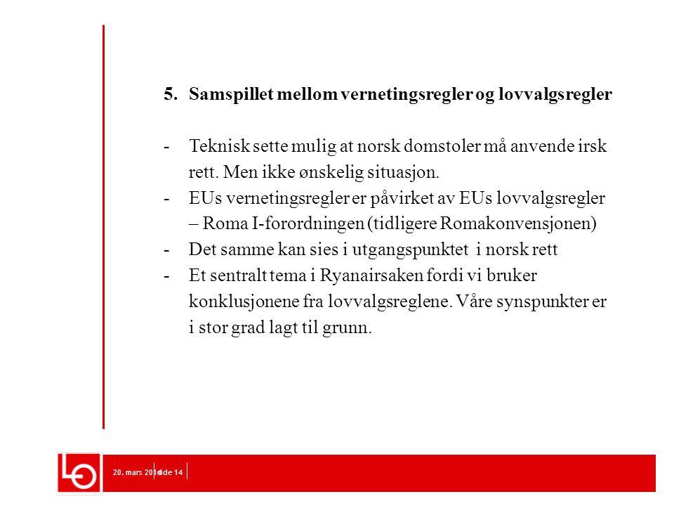 20. mars 2014side 14 5. Samspillet mellom vernetingsregler og lovvalgsregler -Teknisk sette mulig at norsk domstoler må anvende irsk rett. Men ikke øn