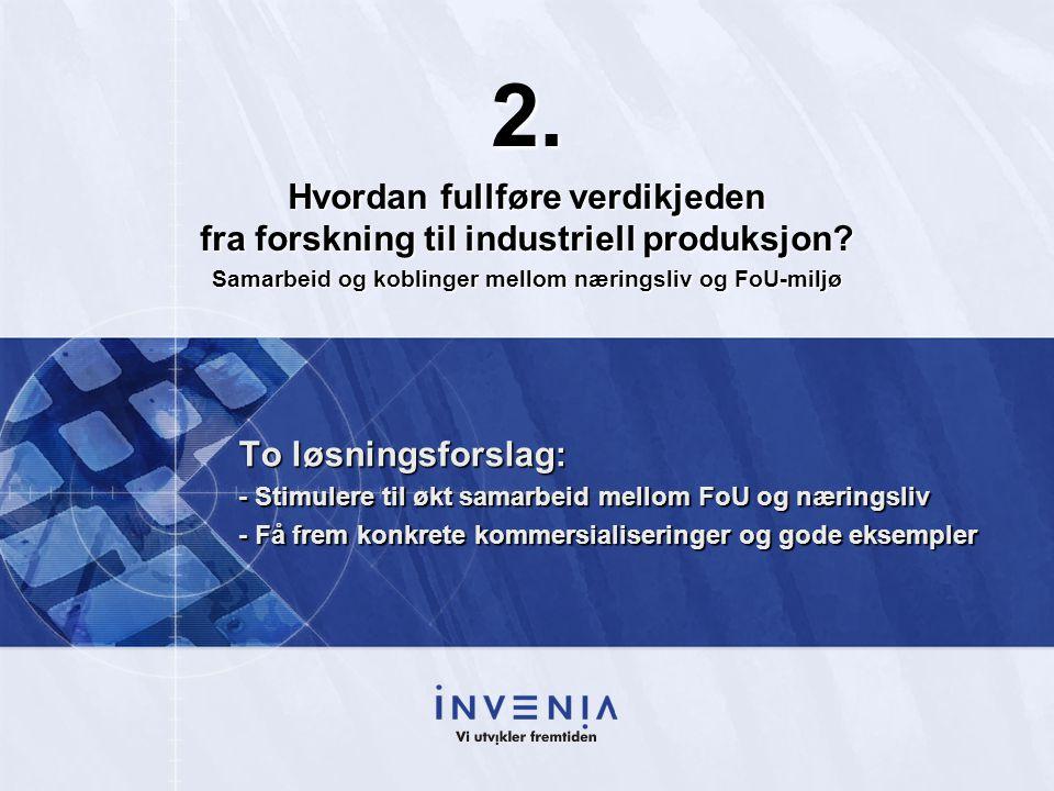 To løsningsforslag: - Stimulere til økt samarbeid mellom FoU og næringsliv - Få frem konkrete kommersialiseringer og gode eksempler 2.