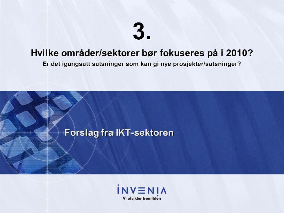 Forslag fra IKT-sektoren 3. Hvilke områder/sektorer bør fokuseres på i 2010? Er det igangsatt satsninger som kan gi nye prosjekter/satsninger?