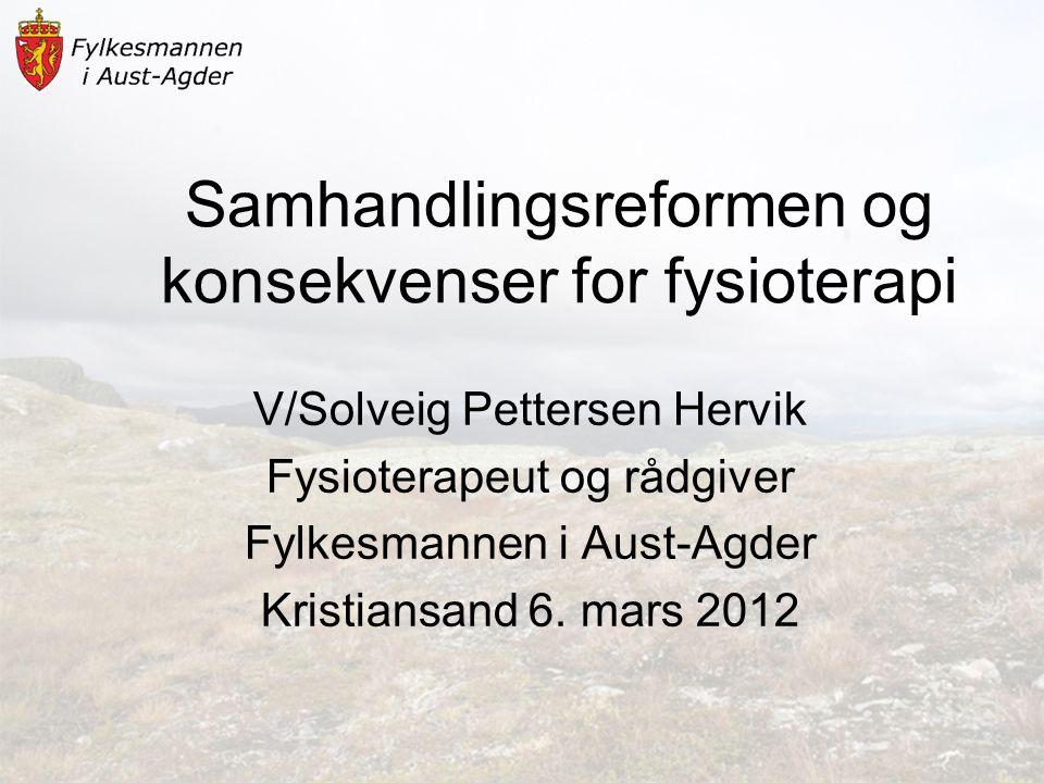 Samhandlingsreformen og konsekvenser for fysioterapi V/Solveig Pettersen Hervik Fysioterapeut og rådgiver Fylkesmannen i Aust-Agder Kristiansand 6. ma