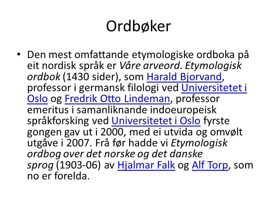 Ordbøker • Den mest omfattande etymologiske ordboka på eit nordisk språk er Våre arveord. Etymologisk ordbok (1430 sider), som Harald Bjorvand, profes