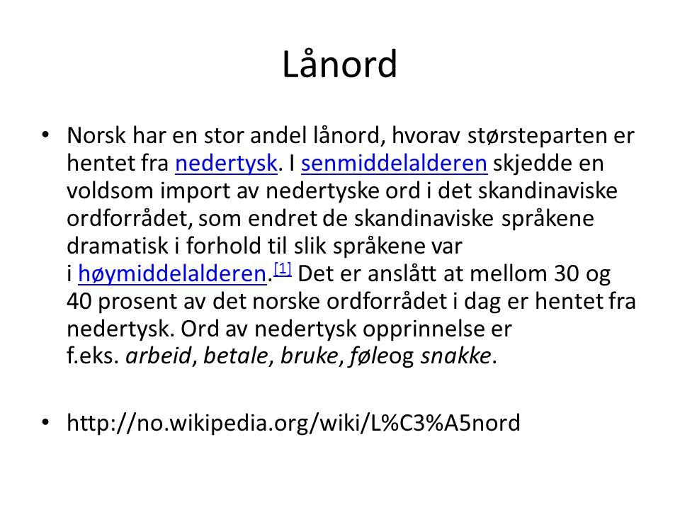 Lånord • Norsk har en stor andel lånord, hvorav størsteparten er hentet fra nedertysk. I senmiddelalderen skjedde en voldsom import av nedertyske ord