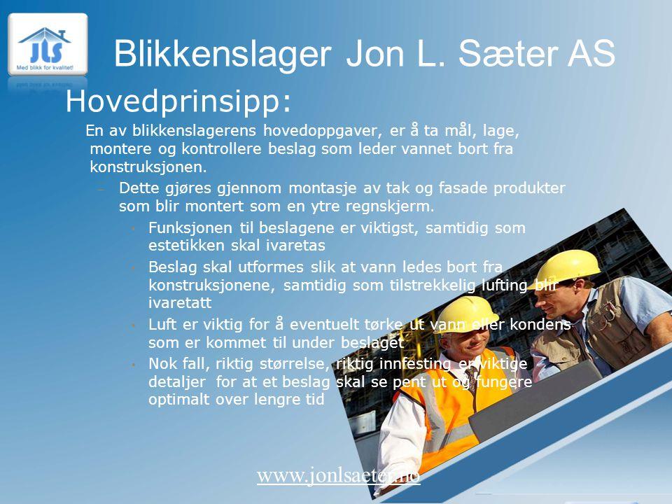 Blikkenslager Jon L. Sæter AS www.jonlsaeter.no Hovedprinsipp: En av blikkenslagerens hovedoppgaver, er å ta mål, lage, montere og kontrollere beslag