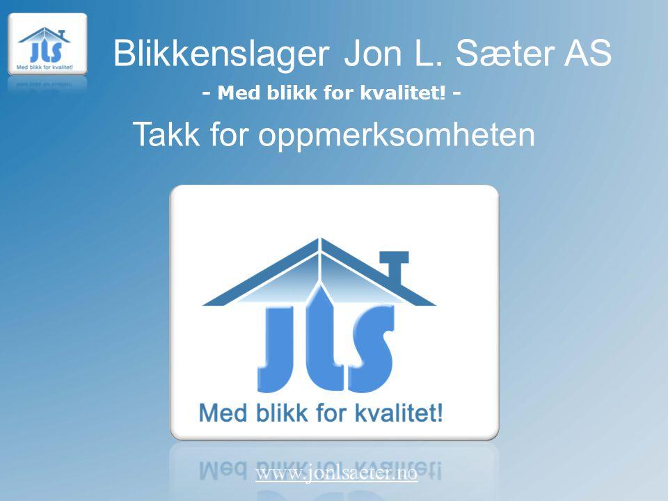 Blikkenslager Jon L. Sæter AS www.jonlsaeter.no - Med blikk for kvalitet! - Takk for oppmerksomheten