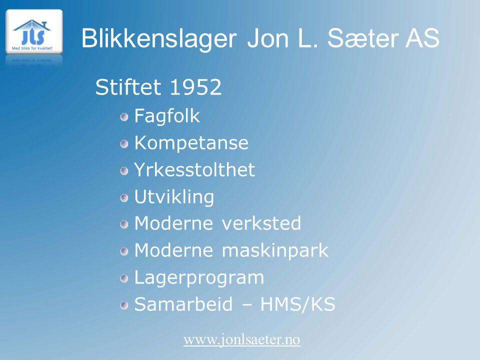 Blikkenslager Jon L. Sæter AS www.jonlsaeter.no Stiftet 1952 Fagfolk Kompetanse Yrkesstolthet Utvikling Moderne verksted Moderne maskinpark Lagerprogr