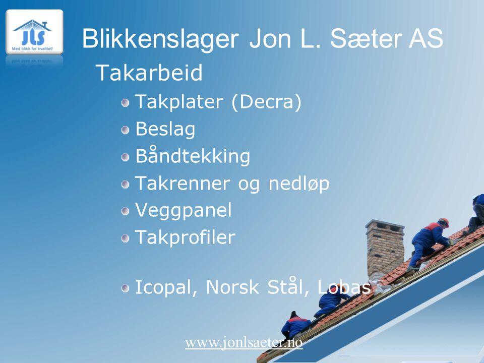Blikkenslager Jon L. Sæter AS www.jonlsaeter.no Takarbeid Takplater (Decra) Beslag Båndtekking Takrenner og nedløp Veggpanel Takprofiler Icopal, Norsk
