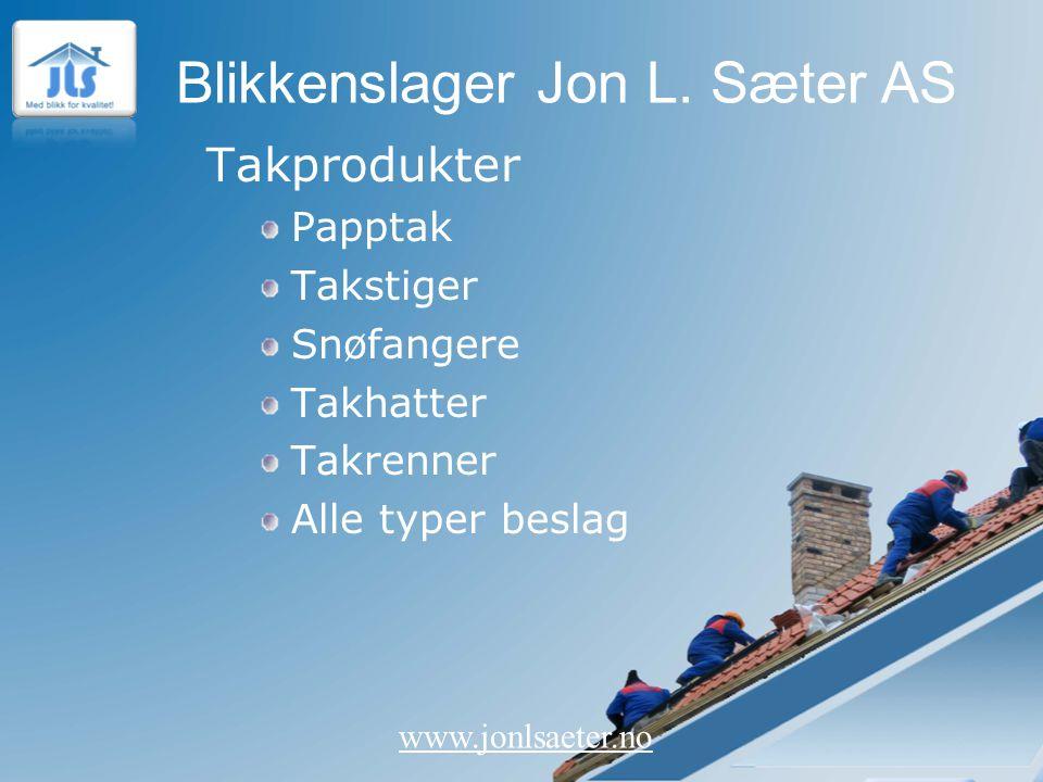 Blikkenslager Jon L. Sæter AS www.jonlsaeter.no Takprodukter Papptak Takstiger Snøfangere Takhatter Takrenner Alle typer beslag