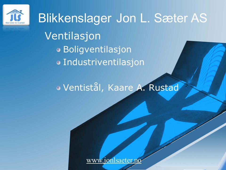 Blikkenslager Jon L. Sæter AS www.jonlsaeter.no Ventilasjon Boligventilasjon Industriventilasjon Ventistål, Kaare A. Rustad