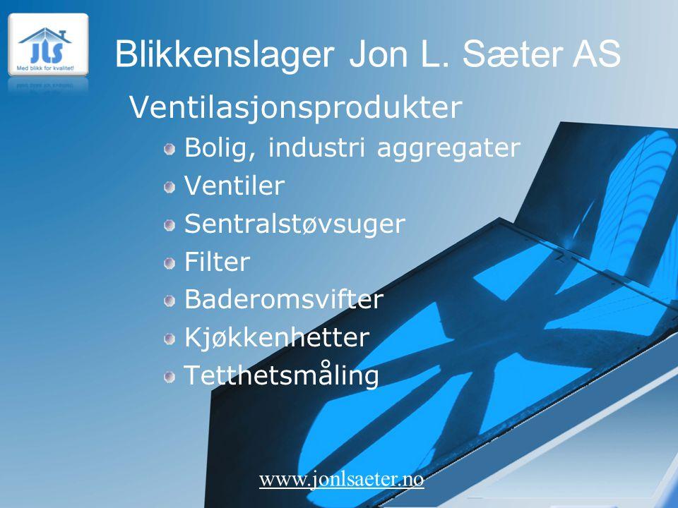 Blikkenslager Jon L. Sæter AS www.jonlsaeter.no Ventilasjonsprodukter Bolig, industri aggregater Ventiler Sentralstøvsuger Filter Baderomsvifter Kjøkk