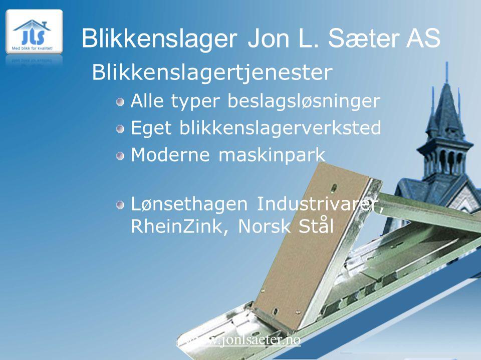 Blikkenslager Jon L. Sæter AS www.jonlsaeter.no Blikkenslagertjenester Alle typer beslagsløsninger Eget blikkenslagerverksted Moderne maskinpark Lønse
