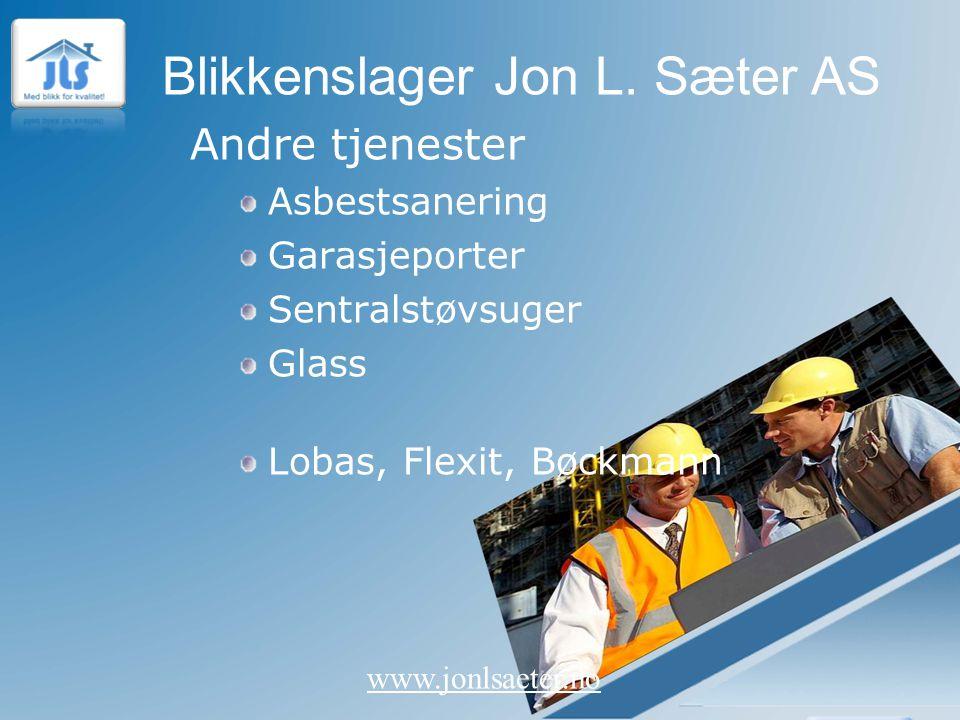 Blikkenslager Jon L. Sæter AS www.jonlsaeter.no Andre tjenester Asbestsanering Garasjeporter Sentralstøvsuger Glass Lobas, Flexit, Bøckmann