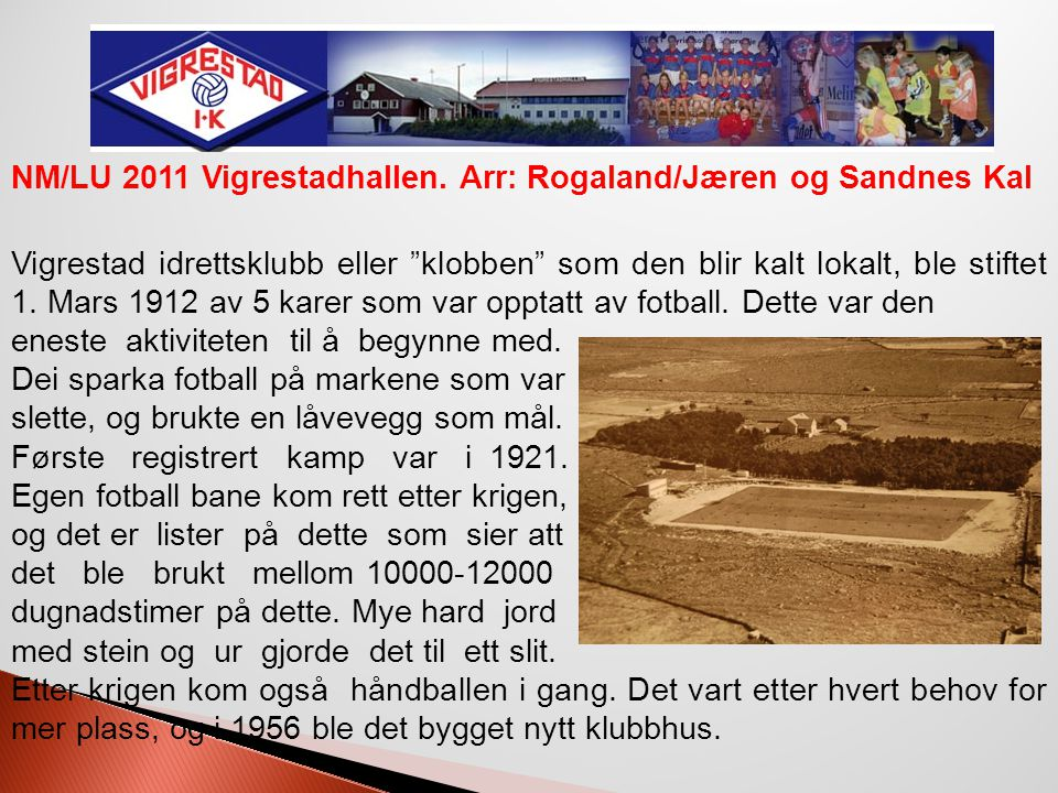 """Vigrestad idrettsanlegg anno 1953 NM/LU 2011 Vigrestadhallen. Arr: Rogaland/Jæren og Sandnes Kal Vigrestad idrettsklubb eller """"klobben"""" som den blir k"""
