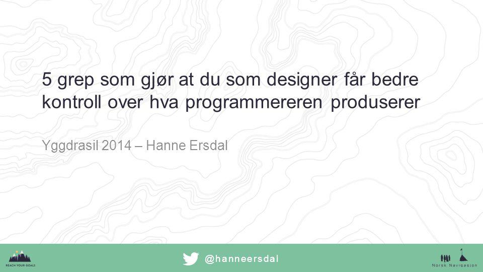 @hanneersdal 5 grep som gjør at du som designer får bedre kontroll over hva programmereren produserer Yggdrasil 2014 – Hanne Ersdal