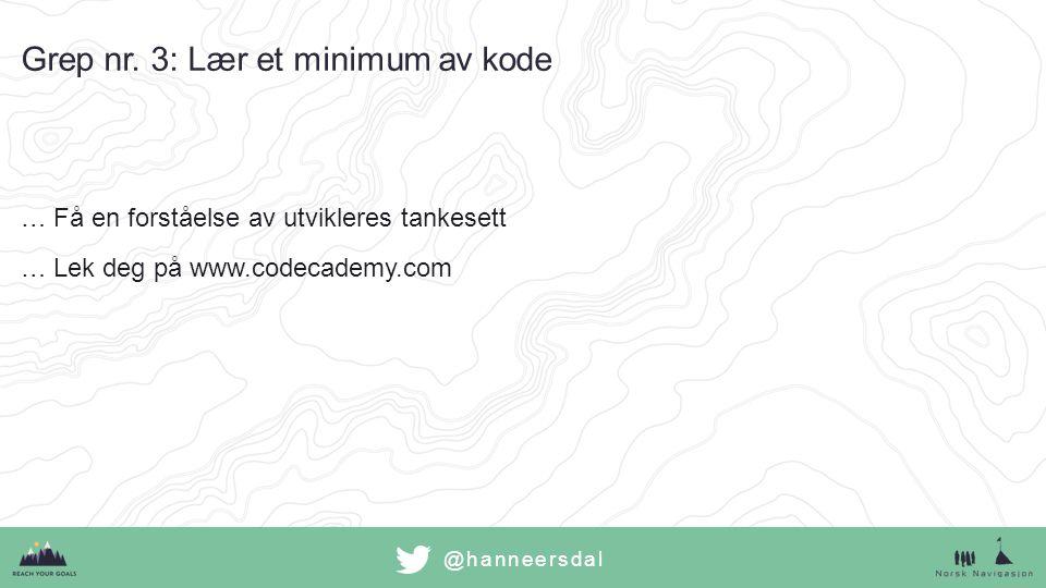 @hanneersdal …Få en forståelse av utvikleres tankesett …Lek deg på www.codecademy.com Grep nr. 3: Lær et minimum av kode
