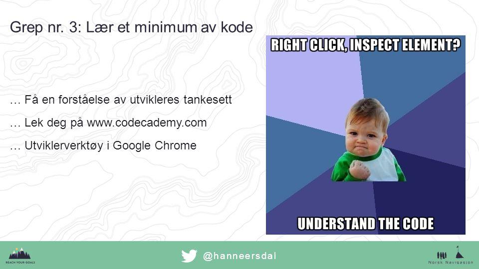 …Få en forståelse av utvikleres tankesett …Lek deg på www.codecademy.com …Utviklerverktøy i Google Chrome Grep nr. 3: Lær et minimum av kode