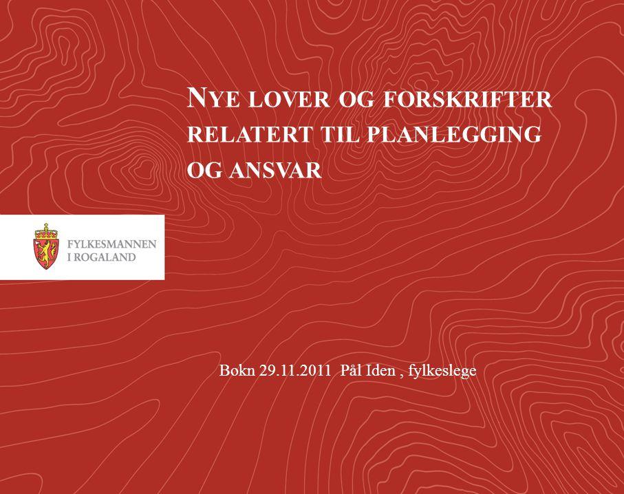 1 N YE LOVER OG FORSKRIFTER RELATERT TIL PLANLEGGING OG ANSVAR Bokn 29.11.2011 Pål Iden, fylkeslege