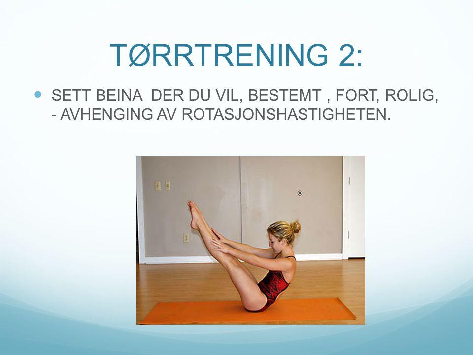 TØRRTRENING 2:  SETT BEINA DER DU VIL, BESTEMT, FORT, ROLIG, - AVHENGING AV ROTASJONSHASTIGHETEN.