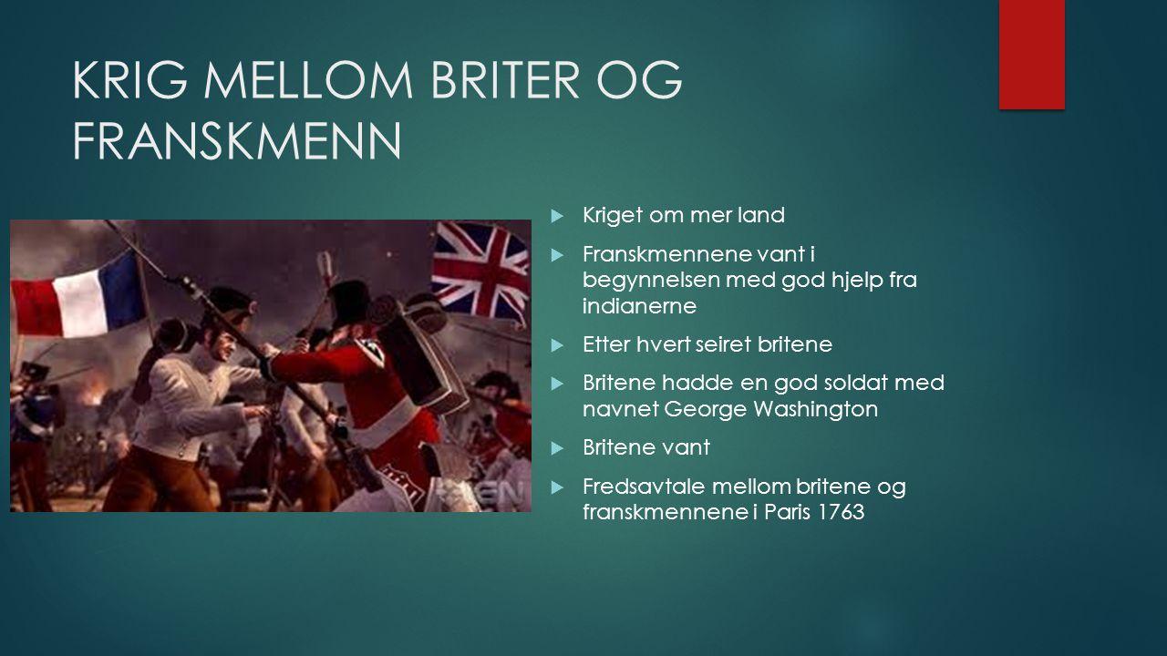 KRIG MELLOM BRITER OG FRANSKMENN  Kriget om mer land  Franskmennene vant i begynnelsen med god hjelp fra indianerne  Etter hvert seiret britene  B