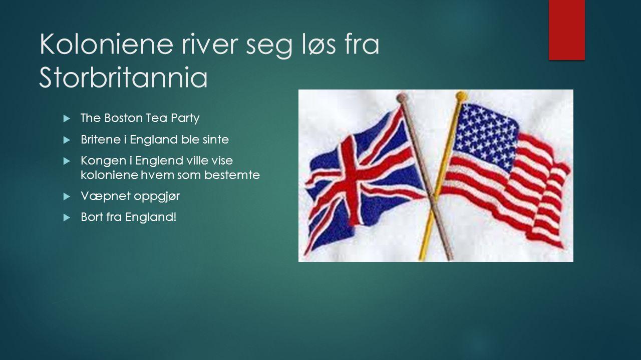 Koloniene river seg løs fra Storbritannia  The Boston Tea Party  Britene i England ble sinte  Kongen i Englend ville vise koloniene hvem som bestem