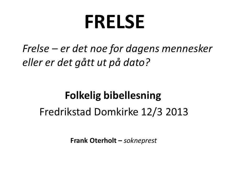 FRELSE Frelse – er det noe for dagens mennesker eller er det gått ut på dato? Folkelig bibellesning Fredrikstad Domkirke 12/3 2013 Frank Oterholt – so