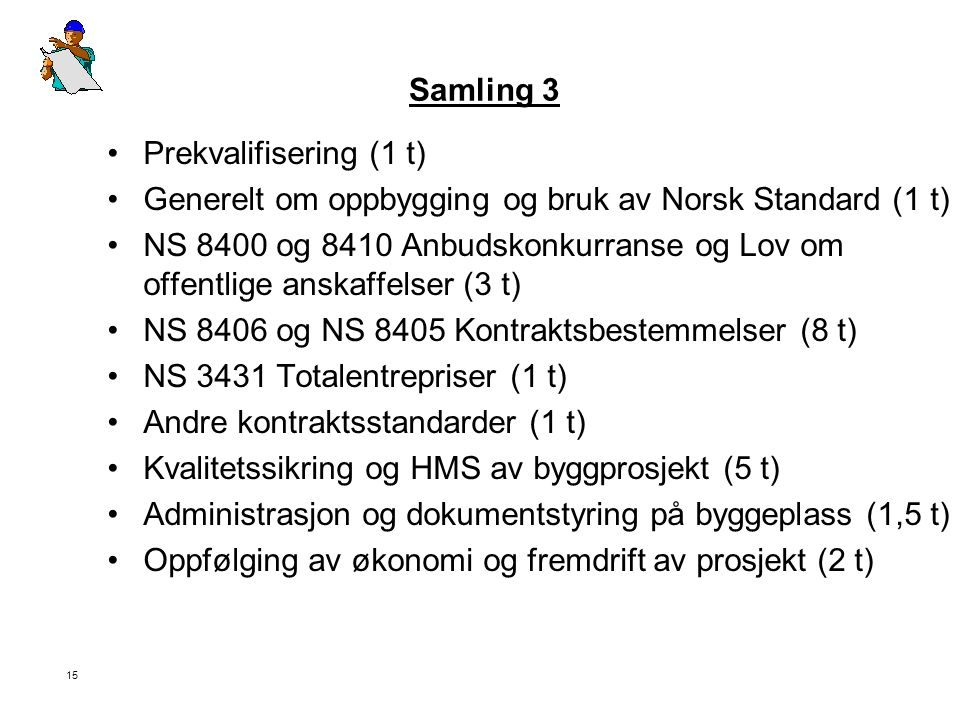 15 Samling 3 •Prekvalifisering (1 t) •Generelt om oppbygging og bruk av Norsk Standard (1 t) •NS 8400 og 8410 Anbudskonkurranse og Lov om offentlige a