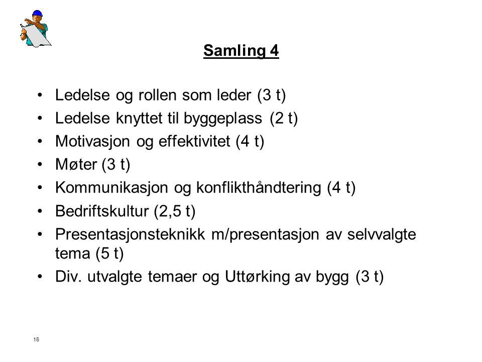 16 Samling 4 •Ledelse og rollen som leder (3 t) •Ledelse knyttet til byggeplass (2 t) •Motivasjon og effektivitet (4 t) •Møter (3 t) •Kommunikasjon og