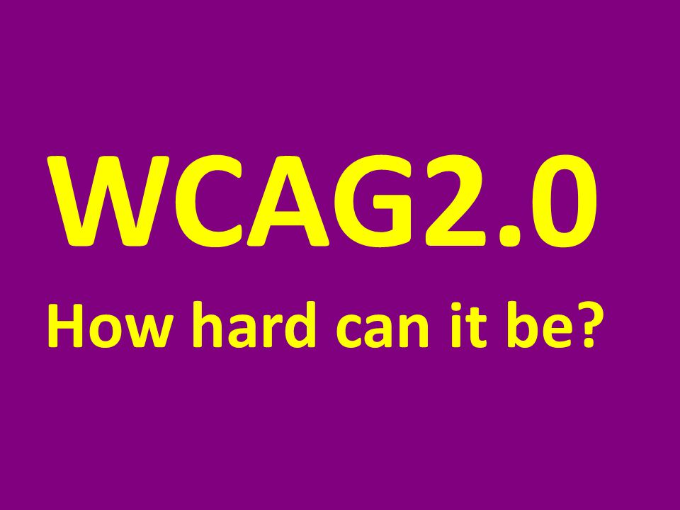 WCAG2.0 How hard can it be?
