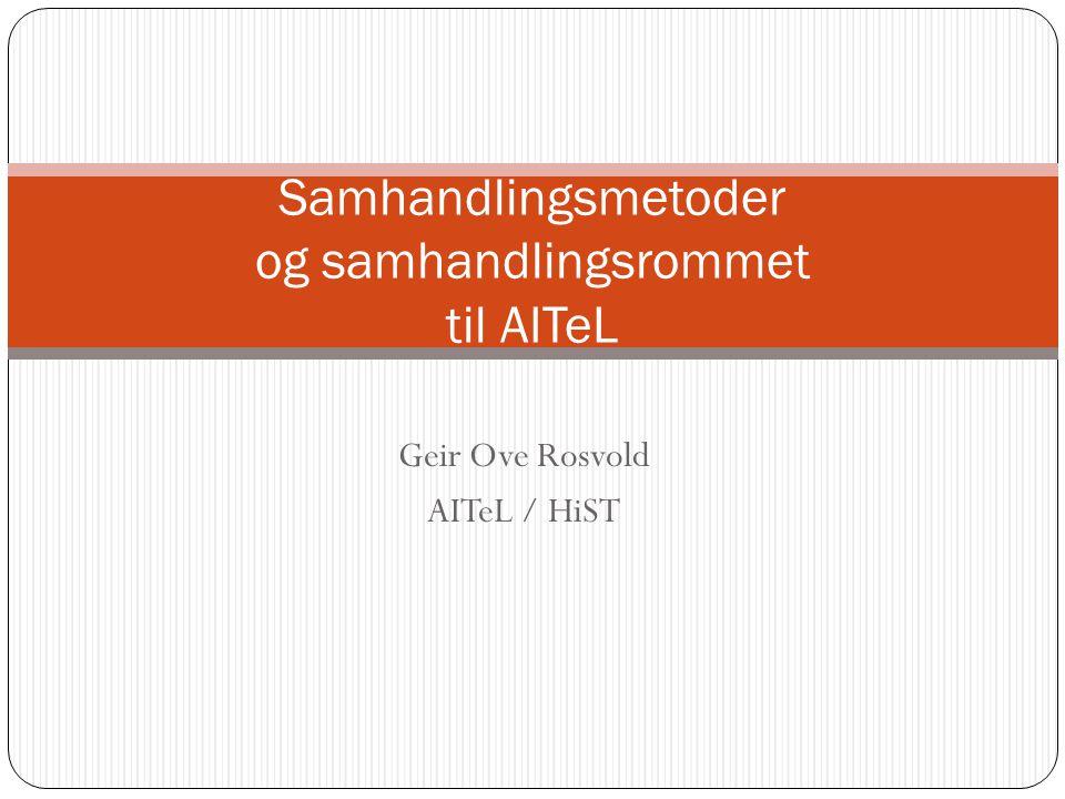 Geir Ove Rosvold AITeL / HiST Samhandlingsmetoder og samhandlingsrommet til AITeL