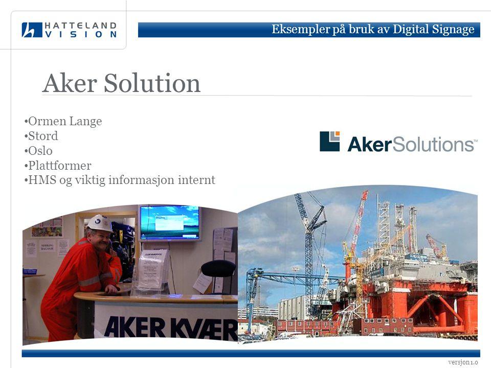 versjon 1.0 Aker Solution Eksempler på bruk av Digital Signage • Ormen Lange • Stord • Oslo • Plattformer • HMS og viktig informasjon internt