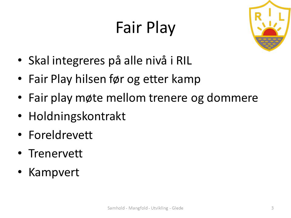 Fair Play • Skal integreres på alle nivå i RIL • Fair Play hilsen før og etter kamp • Fair play møte mellom trenere og dommere • Holdningskontrakt • Foreldrevett • Trenervett • Kampvert Samhold - Mangfold - Utvikling - Glede3
