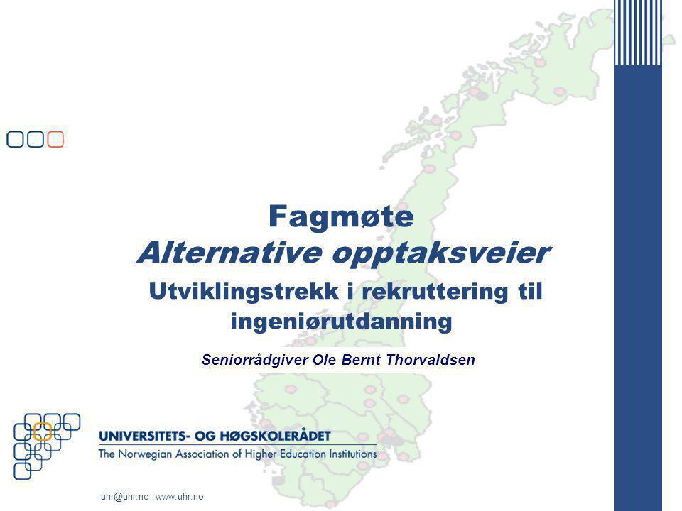 uhr@uhr.no www.uhr.no Fagmøte Alternative opptaksveier Utviklingstrekk i rekruttering til ingeniørutdanning Seniorrådgiver Ole Bernt Thorvaldsen