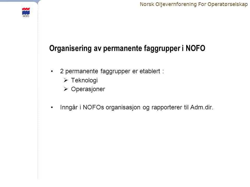 Norsk Oljevernforening For Operatørselskap Organisering av permanente faggrupper i NOFO •2 permanente faggrupper er etablert :  Teknologi  Operasjoner •Inngår i NOFOs organisasjon og rapporterer til Adm.dir.