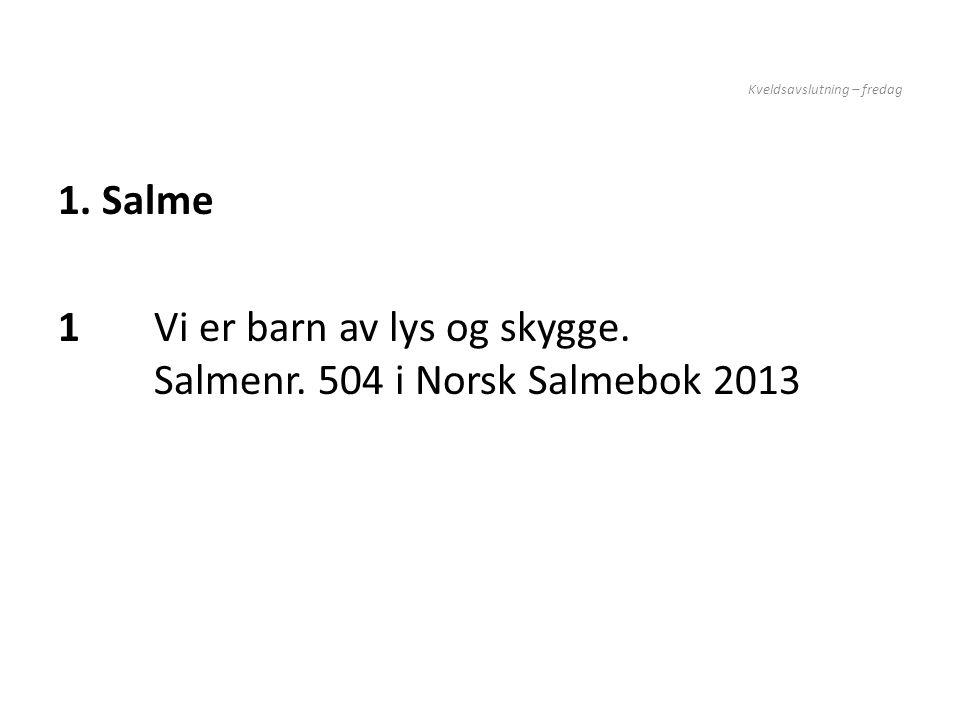 Kveldsavslutning – fredag 1. Salme 1Vi er barn av lys og skygge. Salmenr. 504 i Norsk Salmebok 2013