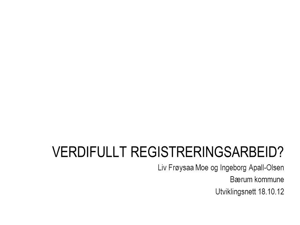 VERDIFULLT REGISTRERINGSARBEID? Liv Frøysaa Moe og Ingeborg Apall-Olsen Bærum kommune Utviklingsnett 18.10.12