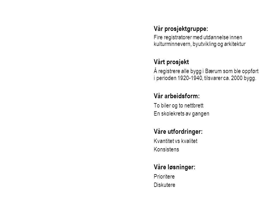 Vår prosjektgruppe: Fire registratorer med utdannelse innen kulturminnevern, byutvikling og arkitektur Vårt prosjekt Å registrere alle bygg i Bærum som ble oppført i perioden 1920-1940, tilsvarer ca.