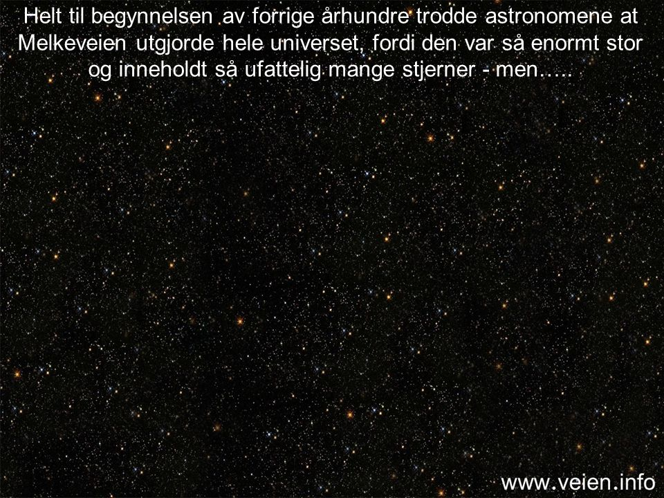 Helt til begynnelsen av forrige århundre trodde astronomene at Melkeveien utgjorde hele universet, fordi den var så enormt stor og inneholdt så ufattelig mange stjerner - men…..