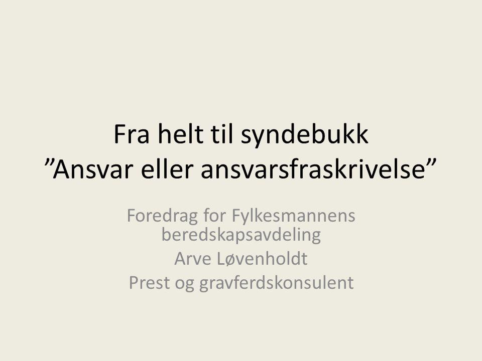 """Fra helt til syndebukk """"Ansvar eller ansvarsfraskrivelse"""" Foredrag for Fylkesmannens beredskapsavdeling Arve Løvenholdt Prest og gravferdskonsulent"""