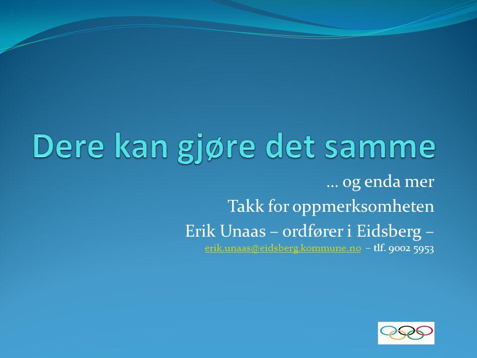 … og enda mer Takk for oppmerksomheten Erik Unaas – ordfører i Eidsberg – erik.unaas@eidsberg.kommune.no – tlf. 9002 5953 erik.unaas@eidsberg.kommune.