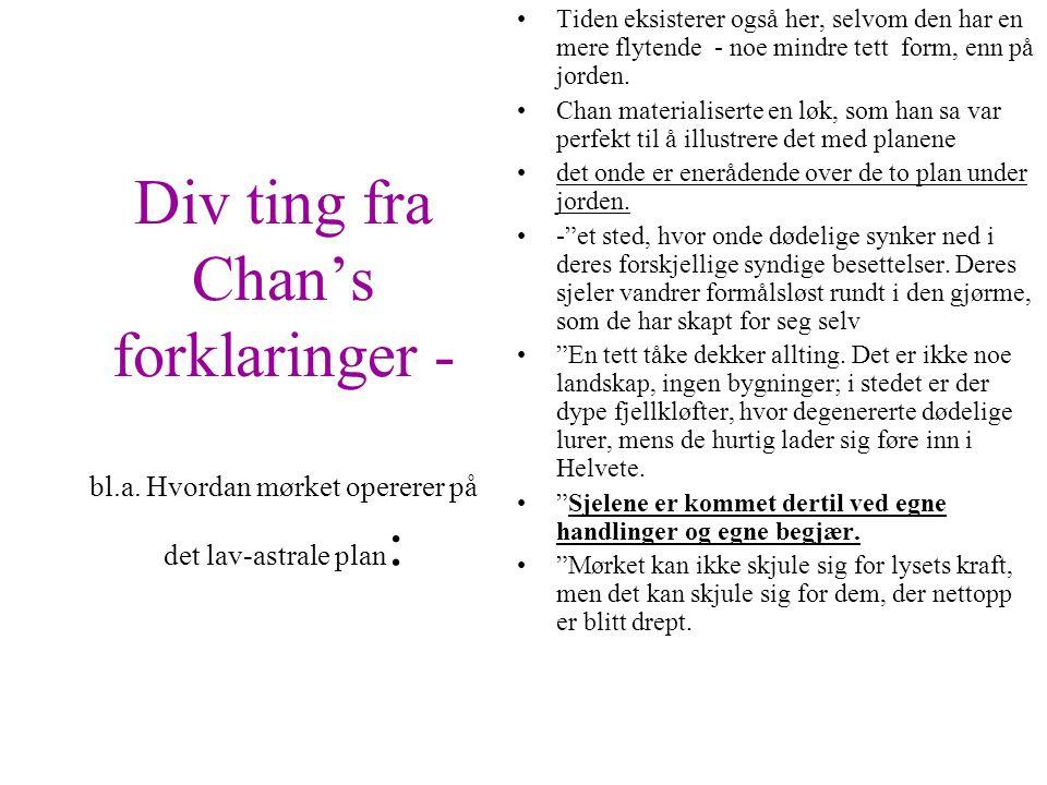 Div ting fra Chan's forklaringer - bl.a. Hvordan mørket opererer på det lav-astrale plan : •Tiden eksisterer også her, selvom den har en mere flytende