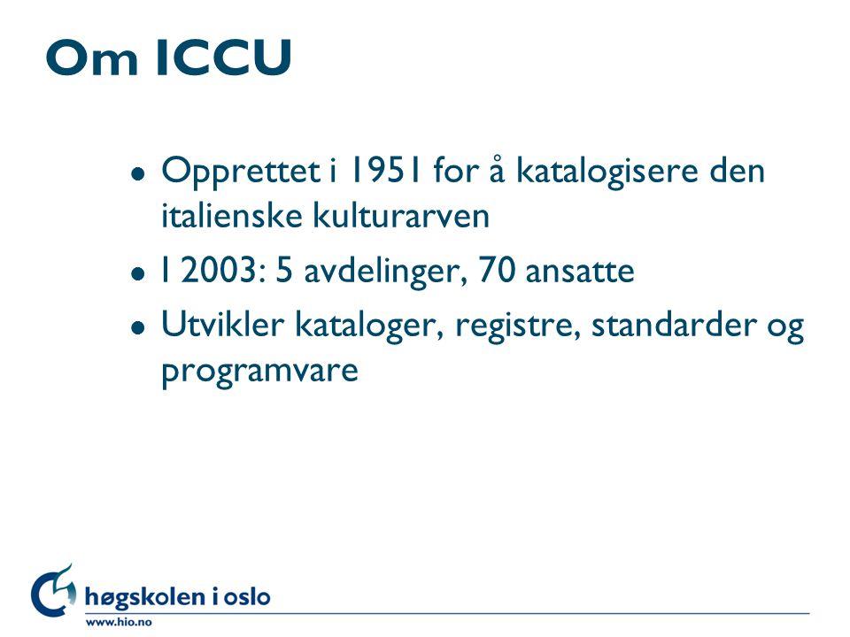Om ICCU l Opprettet i 1951 for å katalogisere den italienske kulturarven l I 2003: 5 avdelinger, 70 ansatte l Utvikler kataloger, registre, standarder
