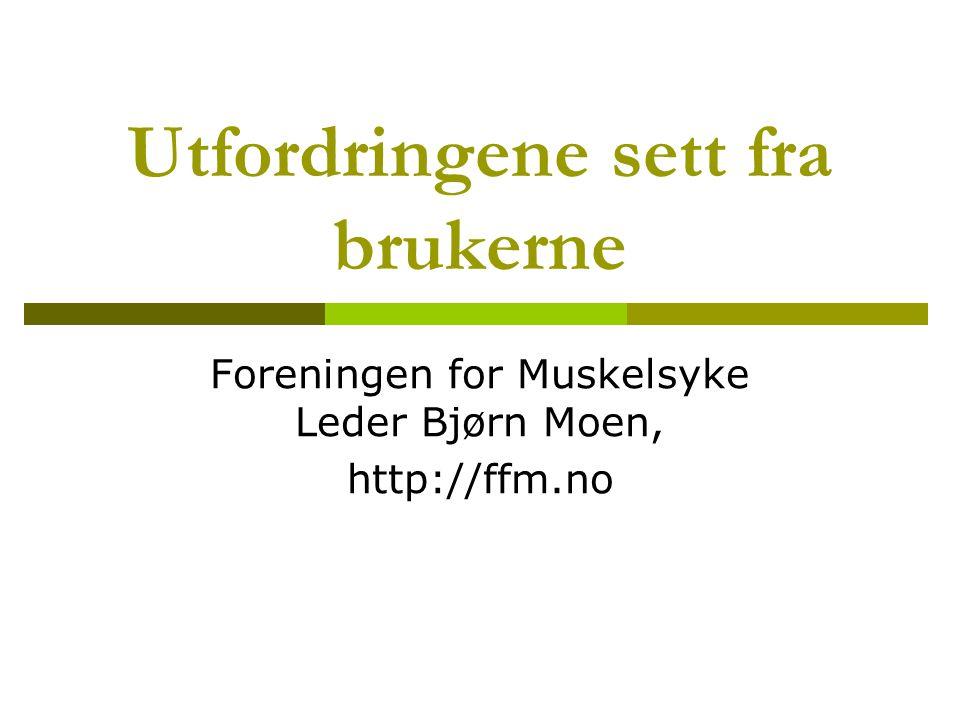 Utfordringene sett fra brukerne Foreningen for Muskelsyke Leder Bjørn Moen, http://ffm.no