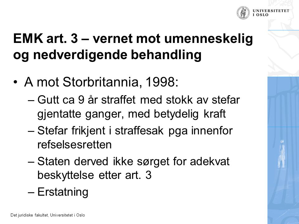 Det juridiske fakultet, Universitetet i Oslo EMK art. 3 – vernet mot umenneskelig og nedverdigende behandling •A mot Storbritannia, 1998: –Gutt ca 9 å