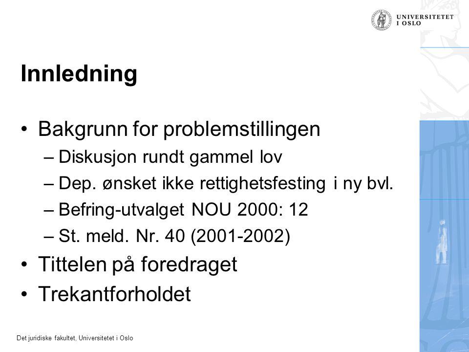 Det juridiske fakultet, Universitetet i Oslo Innledning •Bakgrunn for problemstillingen –Diskusjon rundt gammel lov –Dep. ønsket ikke rettighetsfestin