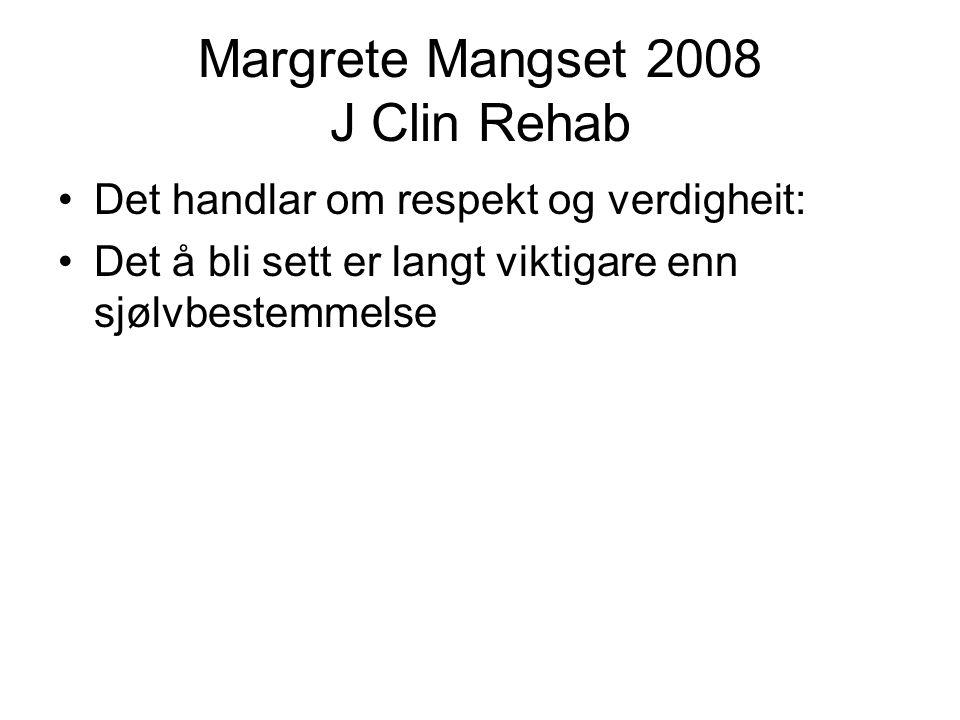 Margrete Mangset 2008 J Clin Rehab •Det handlar om respekt og verdigheit: •Det å bli sett er langt viktigare enn sjølvbestemmelse