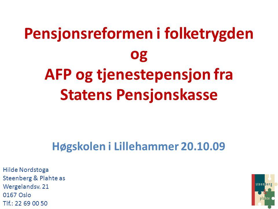 Pensjonsreformen i folketrygden og AFP og tjenestepensjon fra Statens Pensjonskasse Høgskolen i Lillehammer 20.10.09 Hilde Nordstoga Steenberg & Plaht