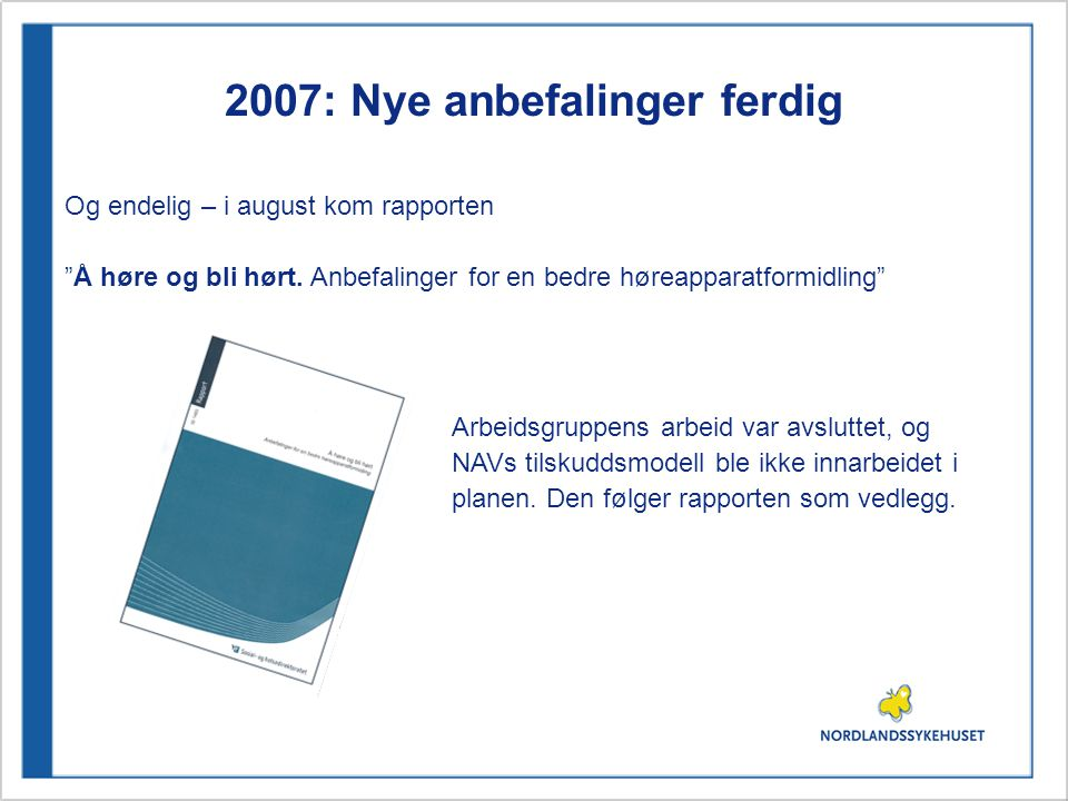 """2007: Nye anbefalinger ferdig Og endelig – i august kom rapporten """"Å høre og bli hørt. Anbefalinger for en bedre høreapparatformidling"""" Arbeidsgruppen"""
